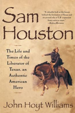 Sam Houston: Life and Times of Liberator of Texas an Authentic American Hero