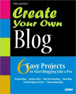 Create Your Own Blog: 6 Easy Projects to Start Blogging Like a Pro (Create Your Own Series)