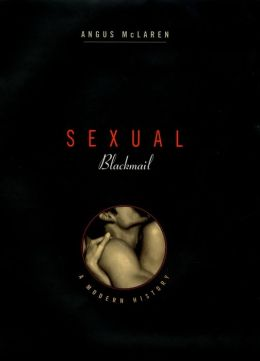 Sexual Blackmail: A Modern History