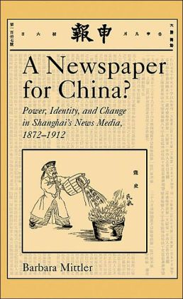 A Newspaper for China?: Power, Identity, and Change in Shanghai's News Media, 1872-1912