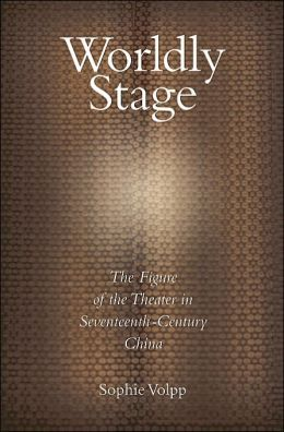 Worldly Stage: Theatricality in Seventeenth-Century China