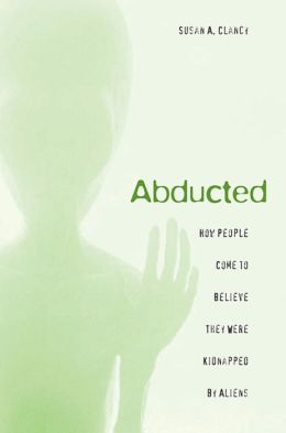 Abducted: How People Come to Believe They Were Kidnapped by Aliens