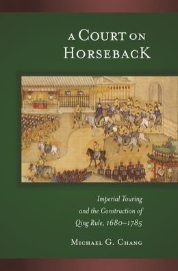 A Court on Horseback: Imperial Touring and the Construction of Qing Rule, 1680-1785