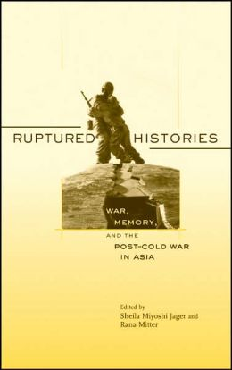 Ruptured Histories: War, Memory, and the Post-Cold War in Asia