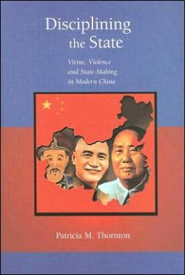 Disciplining the State: Virtue, Violence, and State-Making in Modern China