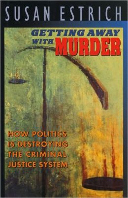 Getting Away With Murder: How Politics Is Destroying the Criminal Justice System