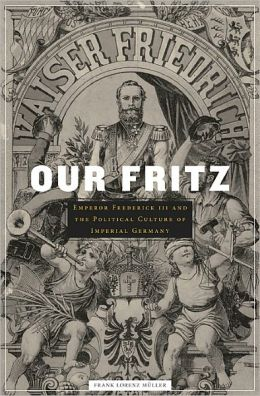 Our Fritz: Emperor Frederick III and the Political Culture of Imperial Germany