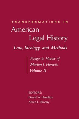 Transformations in American Legal History, II: Law, Ideology, and Methods -- Essays in Honor of Morton J. Horwitz