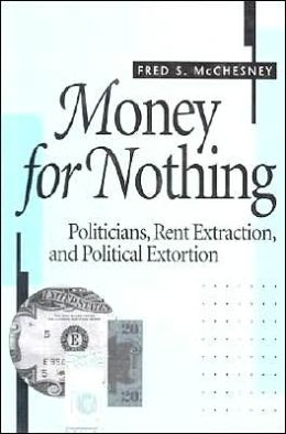 Money for Nothing: Politicians, Rent Extraction, and Political Extortion