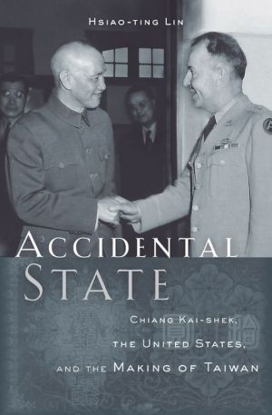 Accidental State: Chiang Kai-shek, the United States, and the Making of Taiwan