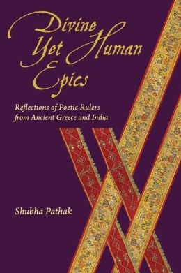 Divine Yet Human Epics: Reflections of Poetic Rulers from Ancient Greece and India