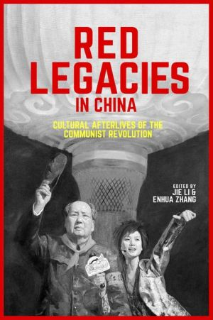 Red Legacies in China: Cultural Afterlives of the Communist Revolution