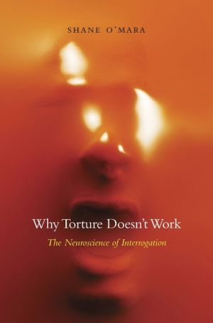 Why Torture Doesn't Work: The Neuroscience of Interrogation