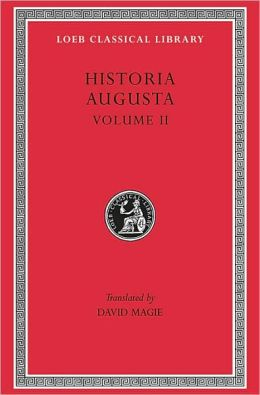 Historia Augusta, Volume II: Caracalla. Geta. Opellius Macrinus. Diadumenianus. Elagabalus. Severus Alexander. The Two Maximini. The Three Gordians. Maximus and Balbinus (Loeb Classical Library)
