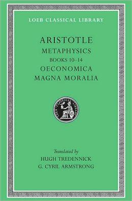 Volume XVIII, Metaphysics: Books 10-14. Oeconomica. Magna Moralia (Loeb Classical Library)