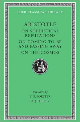 Volume III, On Sophistical Refutations. On Coming-to-be and Passing Away. On the Cosmos (Loeb Classical Library)