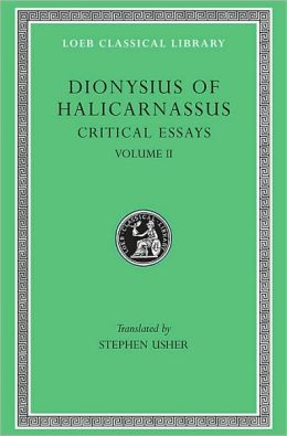 Critical Essays, Volume II: On Literary Composition. Dinarchus. Letters to Ammaeus and Pompeius (Loeb Classical Library)