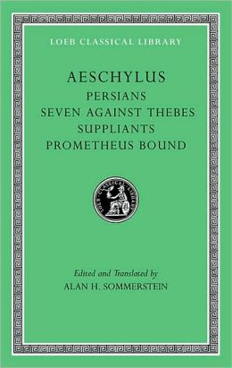 Volume I: Persians. Seven against Thebes. Suppliants. Prometheus Bound (Loeb Classical Library)