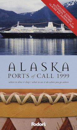 Fodor's Alaska Ports of Call '99 Where to Dine, What to See & Do When You Go Ashore.