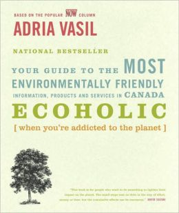 Ecoholic: Your Guide to the Most Environmentally Friendly Information, Products and Services in Canada