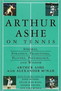 Arthur Ashe on Tennis: Strokes, Stategies, Traditions, Players, Psychology & Wisdom