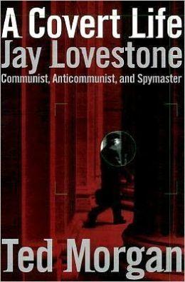A Covert Life: Jay Lovestone Communist, Anti-Communist, and Spymaster