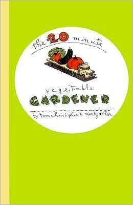 20-Minute Vegetable Gardener: Gourmet Gardening for the Rest of Us