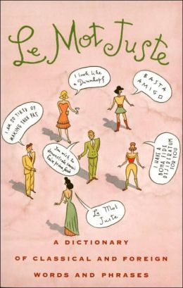 Mot Juste: A Dictionary of Classical and Foreign Words and Phrases