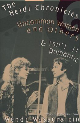 The Heidi Chronicles and Other Plays: Uncommon Women and Others and Isn't It Romantic