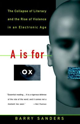 A Is for Ox: The Collapse of Literacy and the Rise of Violence in an Electronic Age