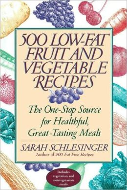 500 Low-Fat Fruit and Vegetable Recipes: The One-Stop Source for Heathful, Great-Tasting Meals