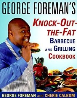 George Foreman's Knock-Out-The-Fat: Barbecue And Grilling Cookbook