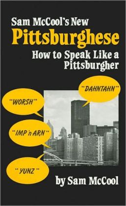 Sam McCool's Pittsburghese: How to Speak Like a Pittsburgher