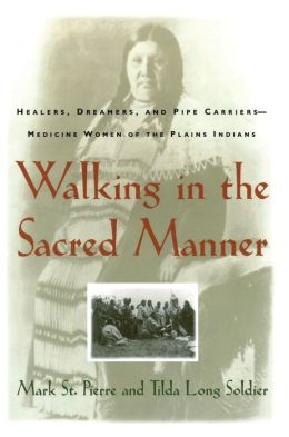 Walking in the Sacred Manner: Healers, Dreamers, and Pipe Carriers- Medicine Women of the Plains Indians