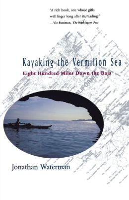 Kayaking the Vermilion Sea: Eight Hundred Miles Down the Baja
