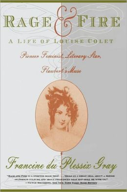 Rage and Fire: A Life of Louise Colet--Pioneer, Feminist, Literary Star, Flaubert's Muse