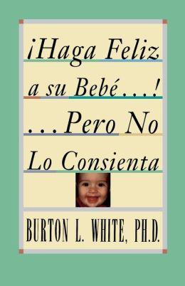 Haga Feliz a su Bebe...Pero No Lo Consienta (Raising a Happy, Unspoiled Child): Raising a Happy, Unspoiled Child