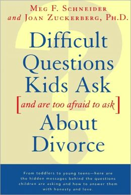 Difficult Questions Kids Ask, and Are Afraid to Ask, about Divorce