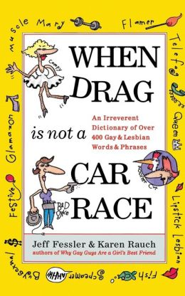 When Drag is Not a Car Race: An Irreverent Dictionary of Over 400 Gay and Lesbian Words and Phrases