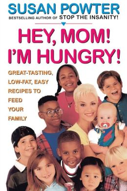 Hey Mom! I'm Hungry!: Great-Tasting, Low-Fat, Easy Recipes to Feed Your Family
