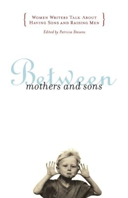 Between Mothers and Sons: Women Writers Talk About Having Sons and Raising Men Patricia Stevens