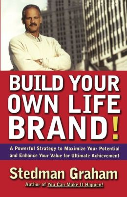 Build Your Own Life Brand!: A Powerful Strategy to Maximize Your Potential and Enhance Your Value for Ultimate Achievement