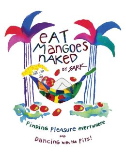 Eat Mangoes Naked: Finding Pleasure Everywhere and Dancing with the Pits!