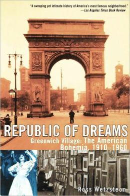 Republic of Dreams: Greenwich Village: The American Bohemia, 1910-1960