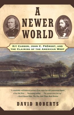 A Newer World: Kit Carson John C Fremont And The Claiming Of The American West
