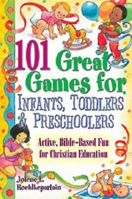 101 Great Games for Infants, Toddlers, and Preschoolers: Active, Bible-Based Fun for Christian Education