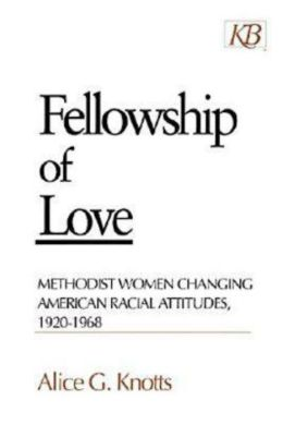 Fellowship of Love: Methodist Women Changing American Racial Attitudes, 1920-1968