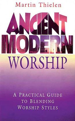 Ancient Modern Worship: A Practical Guide to Blending Worship Styles