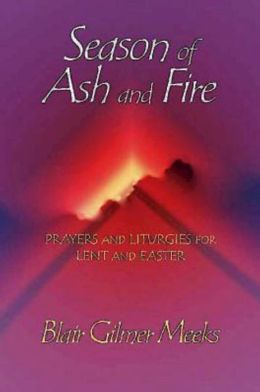 Season of Ash and Fire: Prayers and Liturgies for Lent and Easter