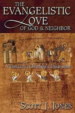 Evangelistic Love of God and Neighbor: A Theology of Witness and Discipleship